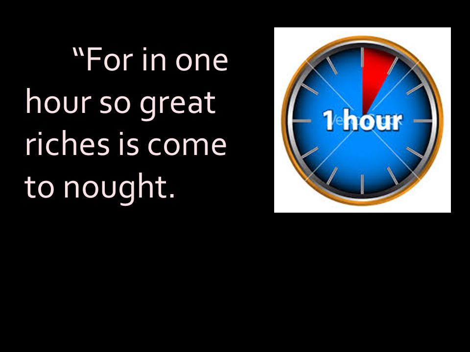For in one hour so great riches is come to nought.