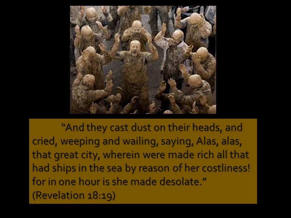 And they cast dust on their heads, and cried, weeping and wailing, saying, Alas, alas, that great city, wherein were made rich all that had ships in the sea by reason of her costliness.