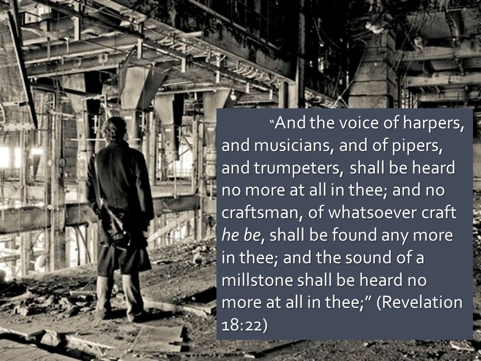 And the voice of harpers, and musicians, and of pipers, and trumpeters, shall be heard no more at all in thee; and no craftsman, of whatsoever craft he be, shall be found any more in thee; and the sound of a millstone shall be heard no more at all in thee; (Revelation 18:22)