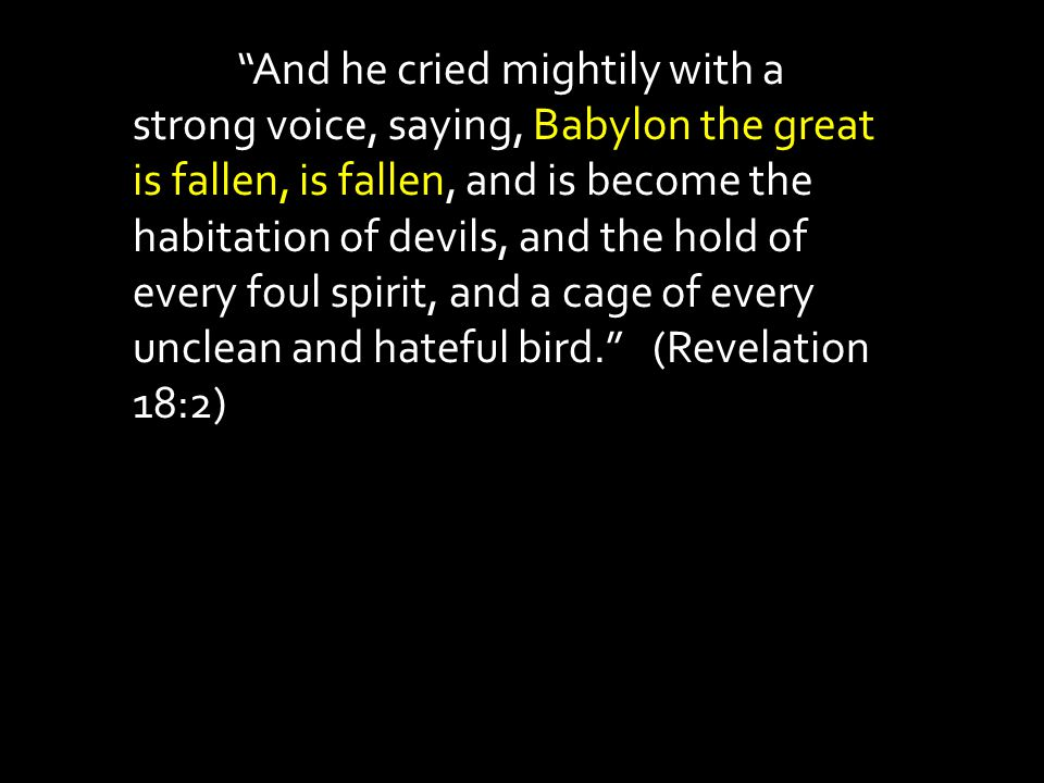 And he cried mightily with a strong voice, saying, Babylon the great is fallen, is fallen, and is become the habitation of devils, and the hold of every foul spirit, and a cage of every unclean and hateful bird. (Revelation 18:2)