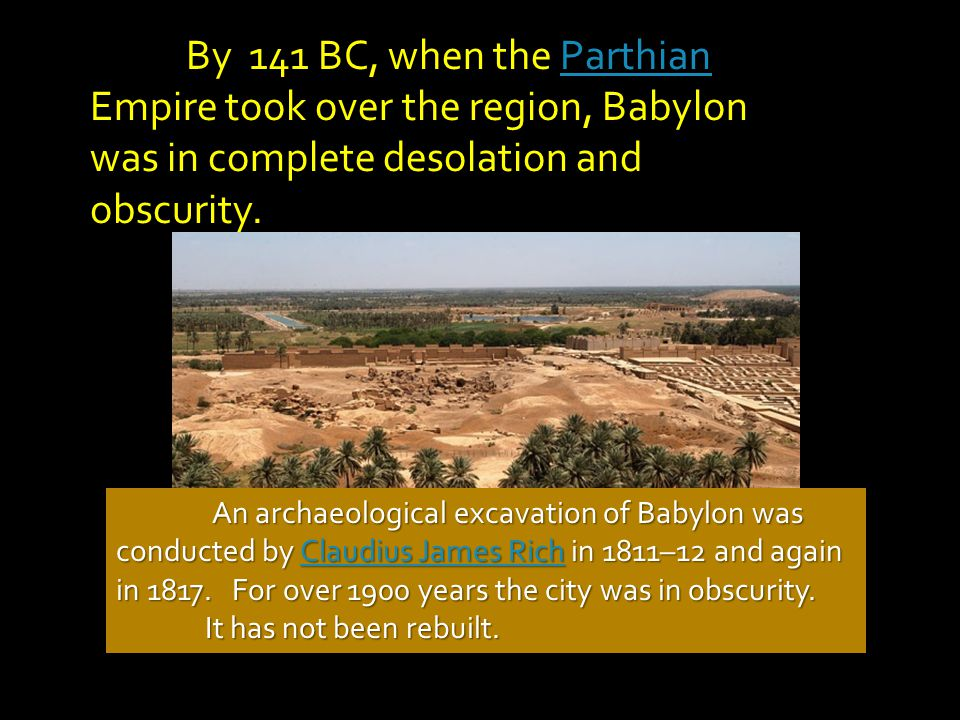 By 141 BC, when the Parthian Empire took over the region, Babylon was in complete desolation and obscurity.
