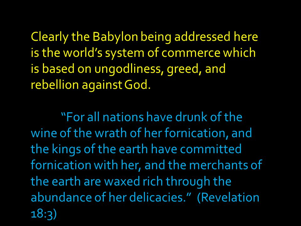 Clearly the Babylon being addressed here is the world's system of commerce which is based on ungodliness, greed, and rebellion against God.
