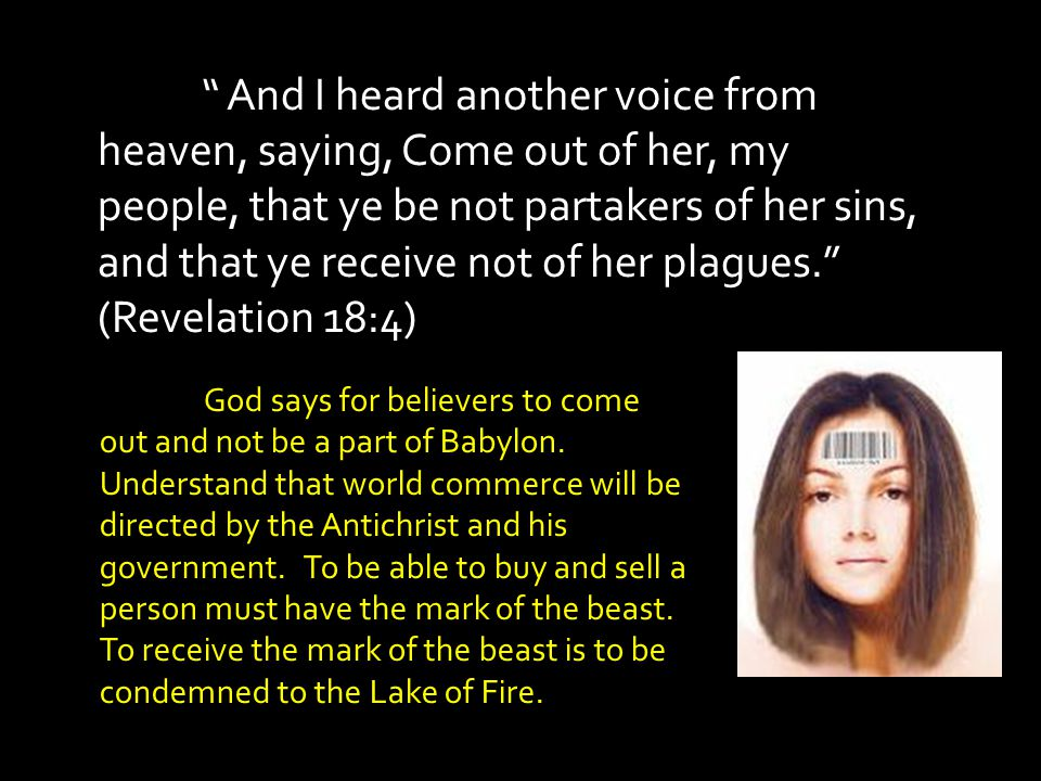 And I heard another voice from heaven, saying, Come out of her, my people, that ye be not partakers of her sins, and that ye receive not of her plagues. (Revelation 18:4)