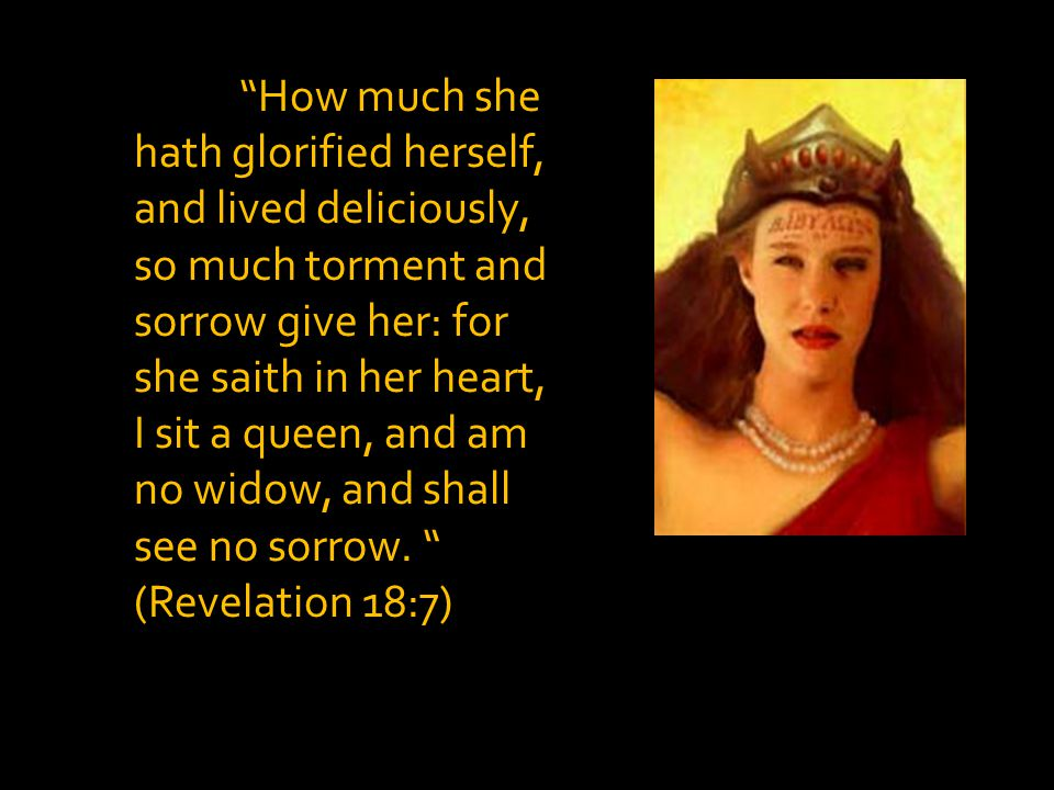 How much she hath glorified herself, and lived deliciously, so much torment and sorrow give her: for she saith in her heart, I sit a queen, and am no widow, and shall see no sorrow.