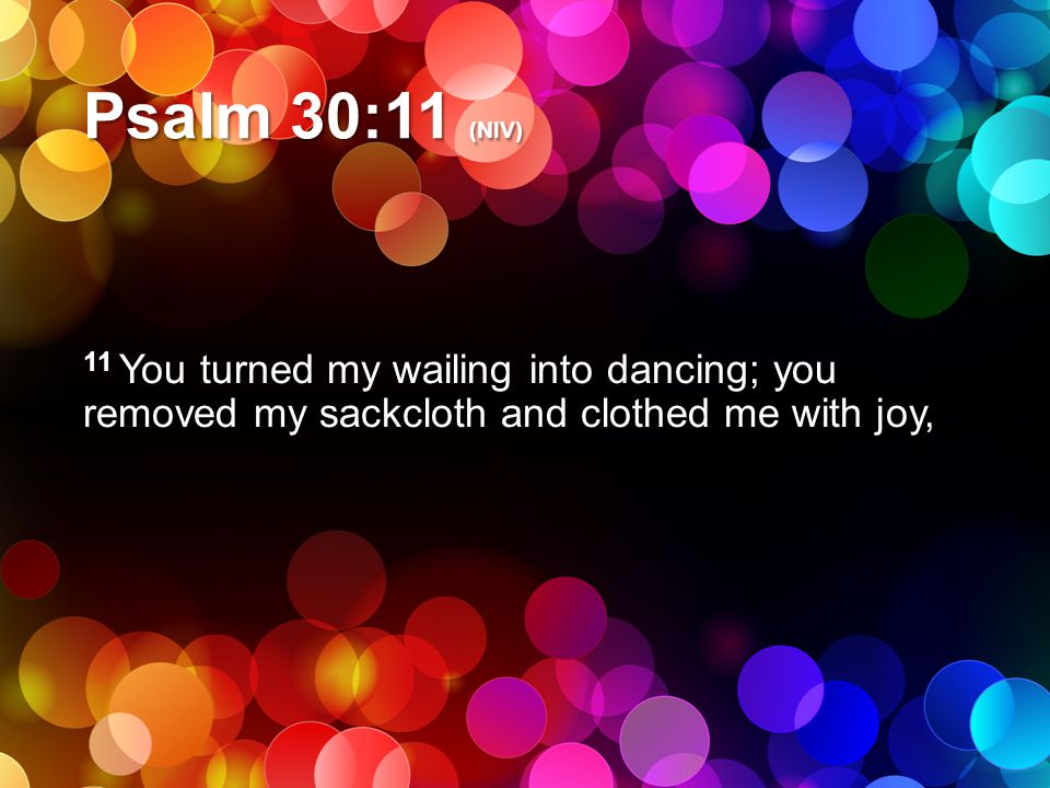 Psalm 30:11 (NIV) 11 You turned my wailing into dancing; you removed my sackcloth and clothed me with joy,