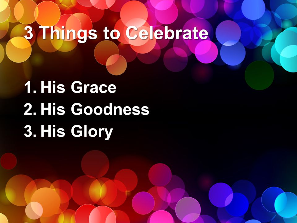 3 Things to Celebrate His Grace His Goodness His Glory