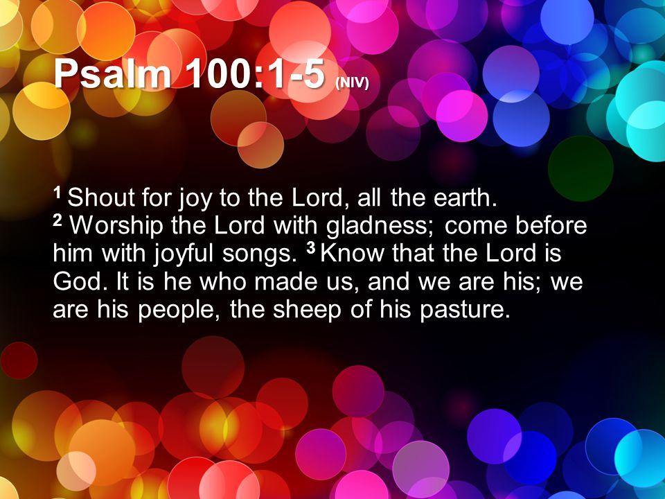 Psalm 100:1-5 (NIV)