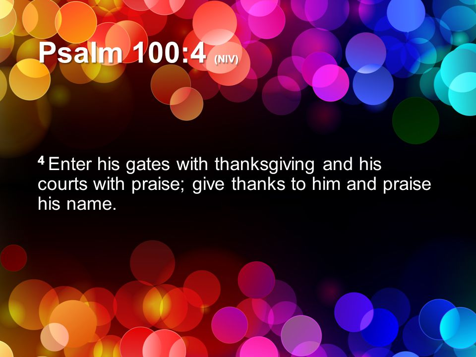 Psalm 100:4 (NIV) 4 Enter his gates with thanksgiving and his courts with praise; give thanks to him and praise his name.