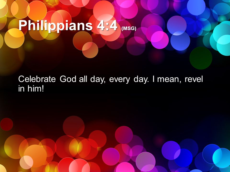 Philippians 4:4 (MSG) Celebrate God all day, every day. I mean, revel in him!