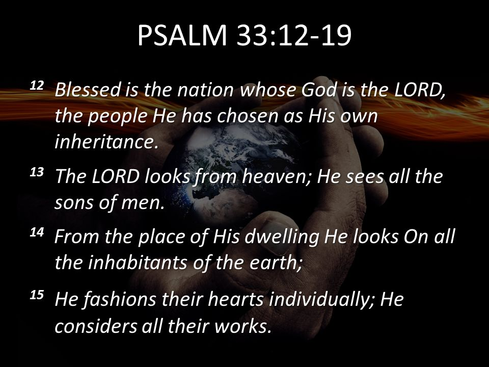 PSALM 33:12-19 12 Blessed is the nation whose God is the LORD, the people He has chosen as His own inheritance.