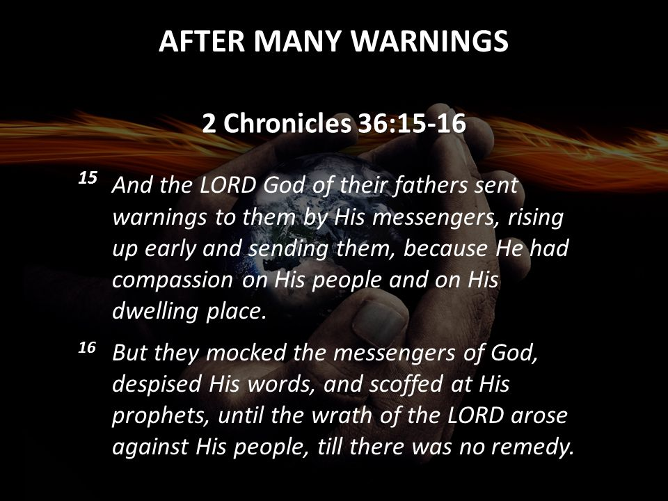 AFTER MANY WARNINGS 2 Chronicles 36:15-16