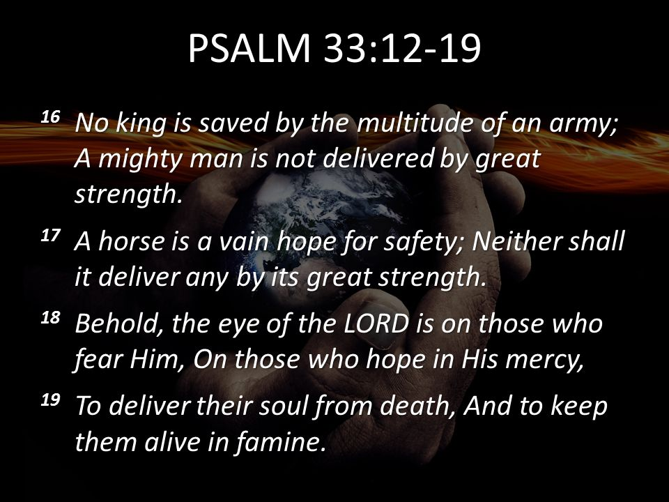 PSALM 33:12-19 16 No king is saved by the multitude of an army; A mighty man is not delivered by great strength.