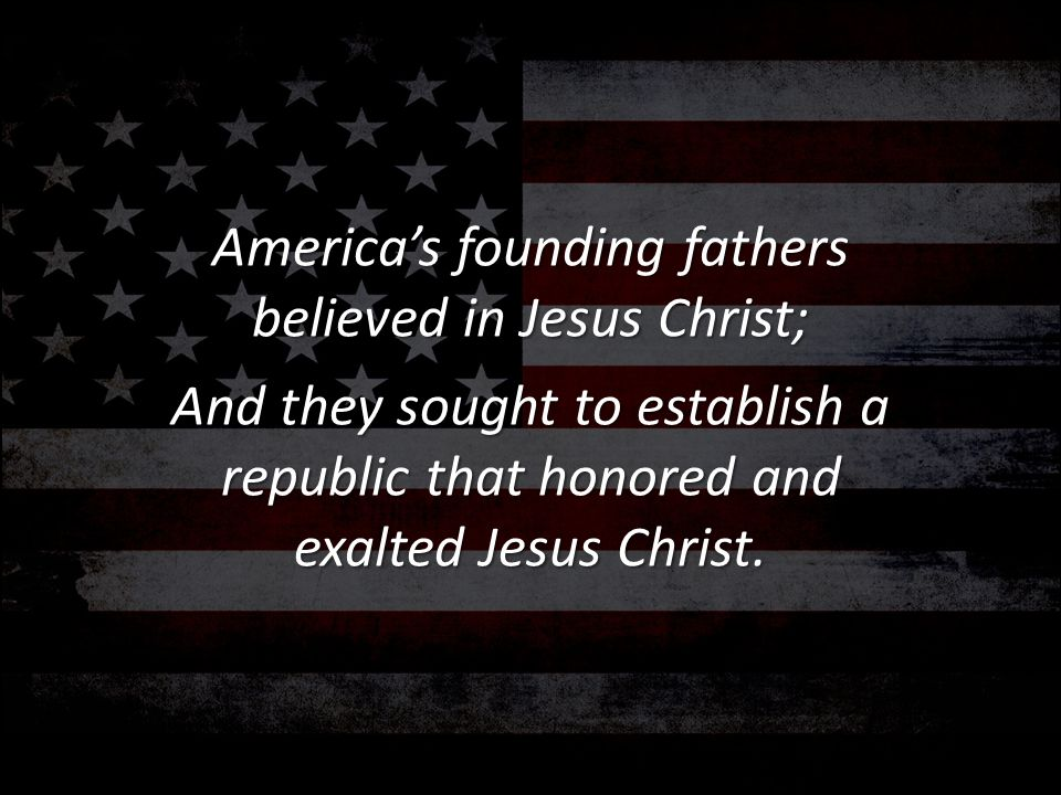 America's founding fathers believed in Jesus Christ;
