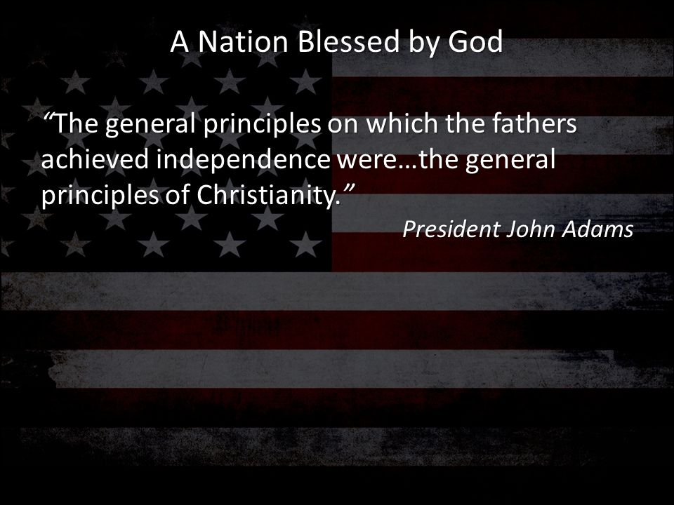 A Nation Blessed by God The general principles on which the fathers achieved independence were…the general principles of Christianity.