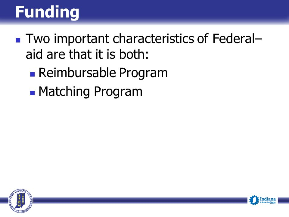 Funding Two important characteristics of Federal–aid are that it is both: Reimbursable Program.