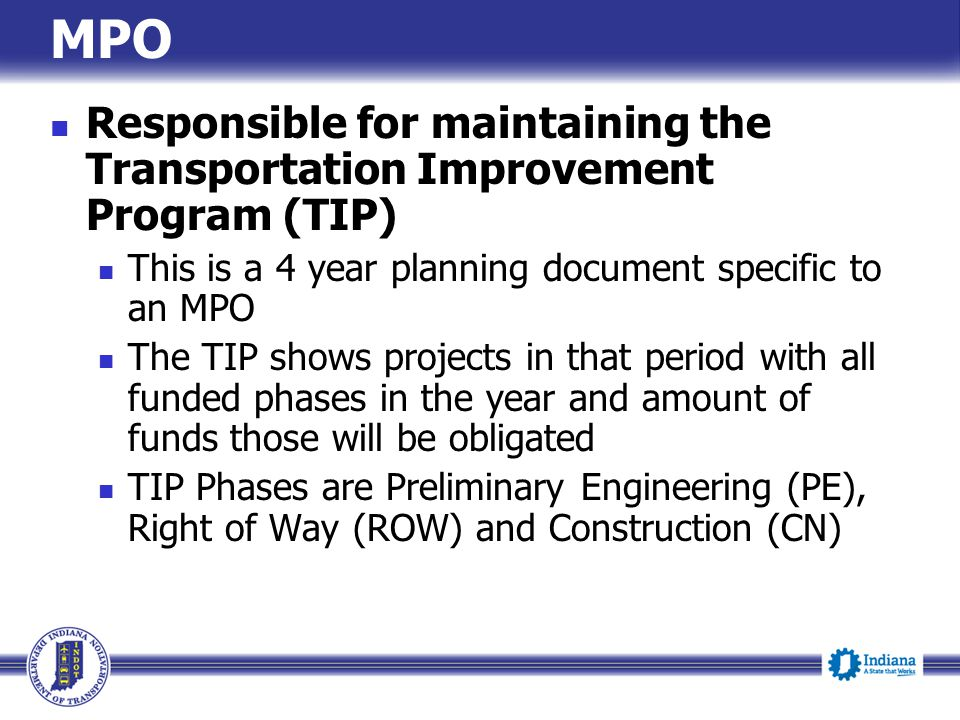 MPO Responsible for maintaining the Transportation Improvement Program (TIP) This is a 4 year planning document specific to an MPO.