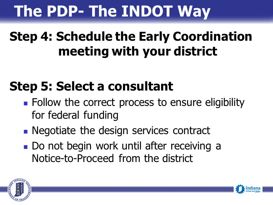 The PDP- The INDOT Way Step 4: Schedule the Early Coordination meeting with your district. Step 5: Select a consultant.