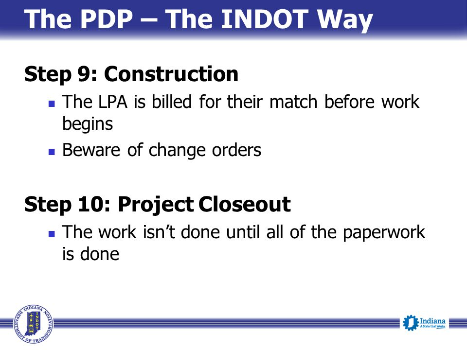 The PDP – The INDOT Way Step 9: Construction Step 10: Project Closeout