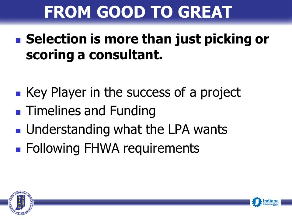 FROM GOOD TO GREAT Selection is more than just picking or scoring a consultant. Key Player in the success of a project.