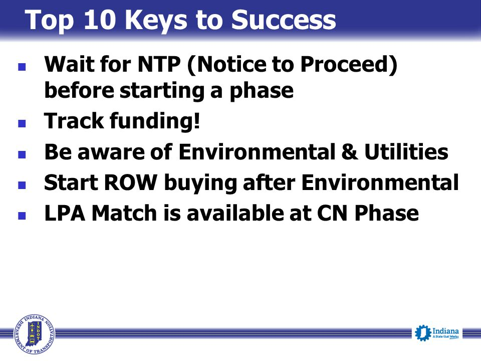 Top 10 Keys to Success Wait for NTP (Notice to Proceed) before starting a phase. Track funding! Be aware of Environmental & Utilities.