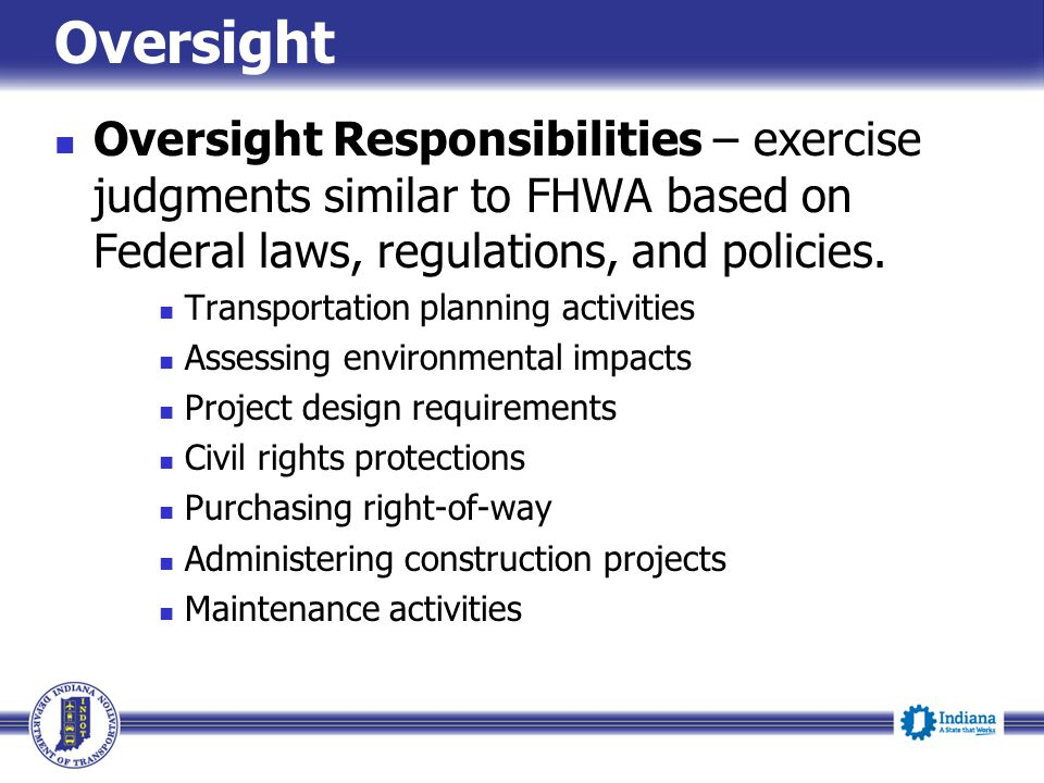 Oversight Oversight Responsibilities – exercise judgments similar to FHWA based on Federal laws, regulations, and policies.