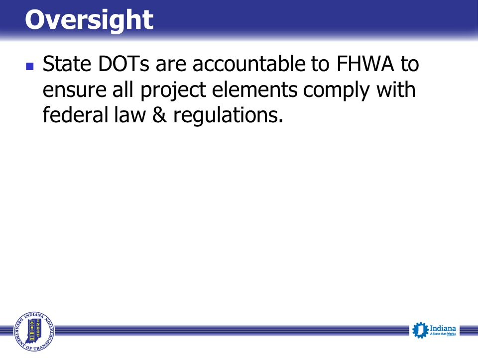 Oversight State DOTs are accountable to FHWA to ensure all project elements comply with federal law & regulations.