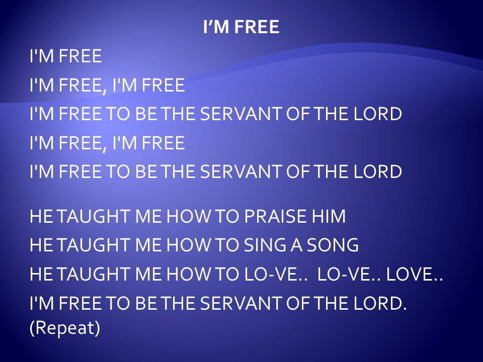 I'M FREE I M FREE I M FREE, I M FREE I M FREE TO BE THE SERVANT OF THE LORD HE TAUGHT ME HOW TO PRAISE HIM HE TAUGHT ME HOW TO SING A SONG HE TAUGHT ME HOW TO LO-VE..