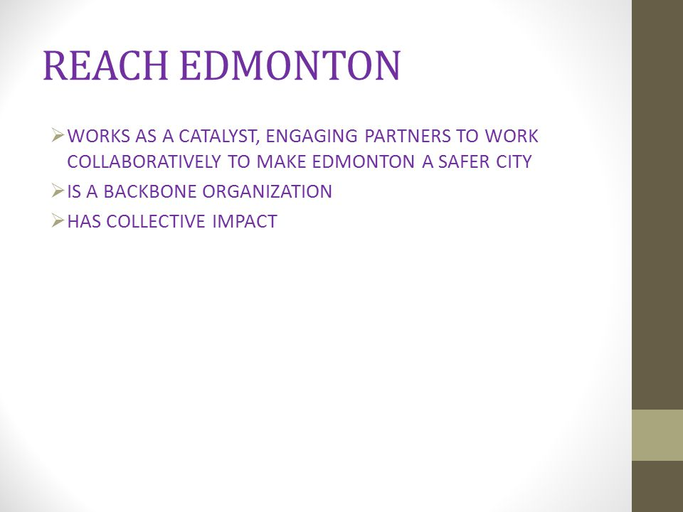 REACH EDMONTON WORKS AS A CATALYST, ENGAGING PARTNERS TO WORK COLLABORATIVELY TO MAKE EDMONTON A SAFER CITY.