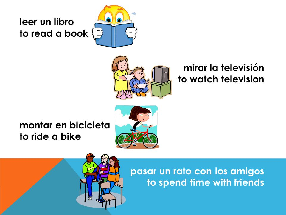 leer un libro to read a book. mirar la televisión. to watch television. montar en bicicleta. to ride a bike.