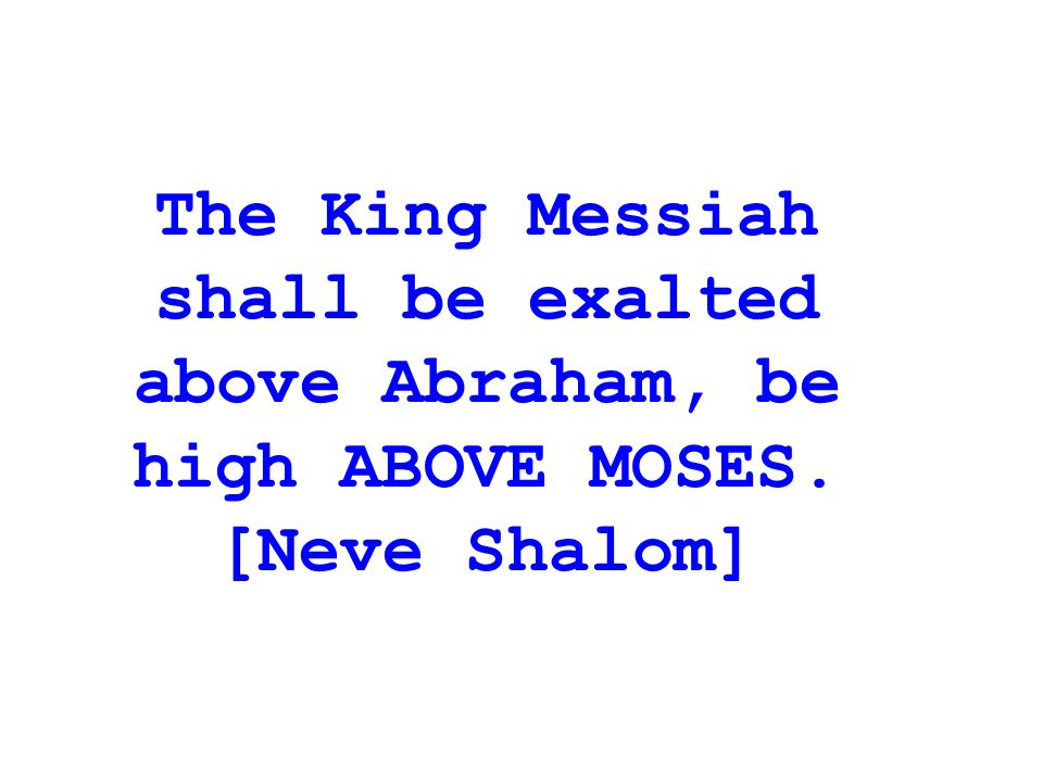 The King Messiah shall be exalted above Abraham, be high ABOVE MOSES.