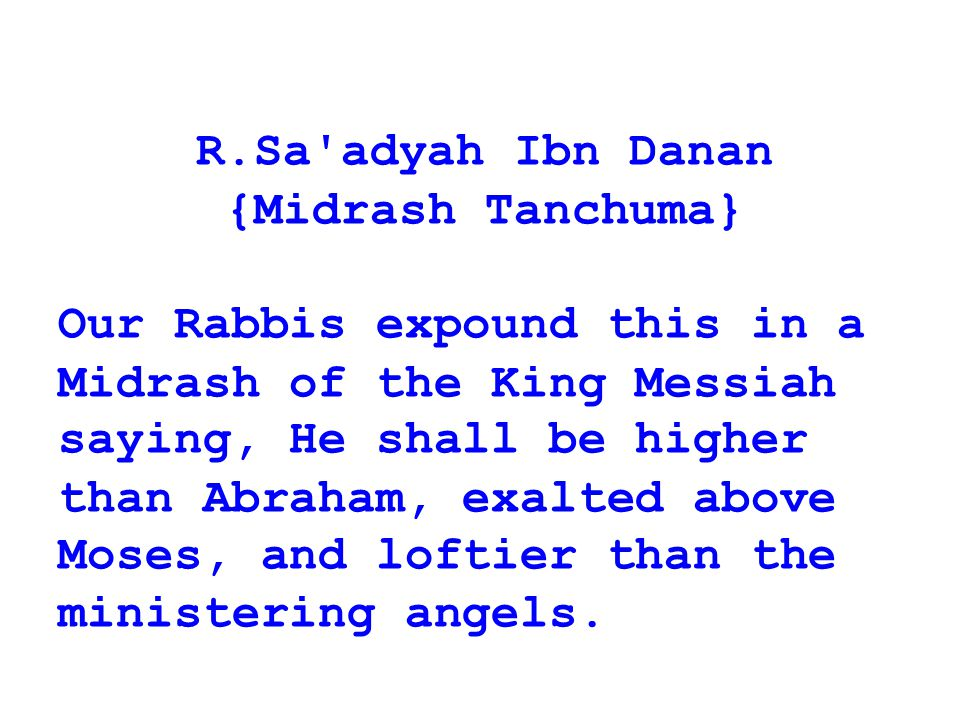 R.Sa adyah Ibn Danan {Midrash Tanchuma} Our Rabbis expound this in a Midrash of the King Messiah.