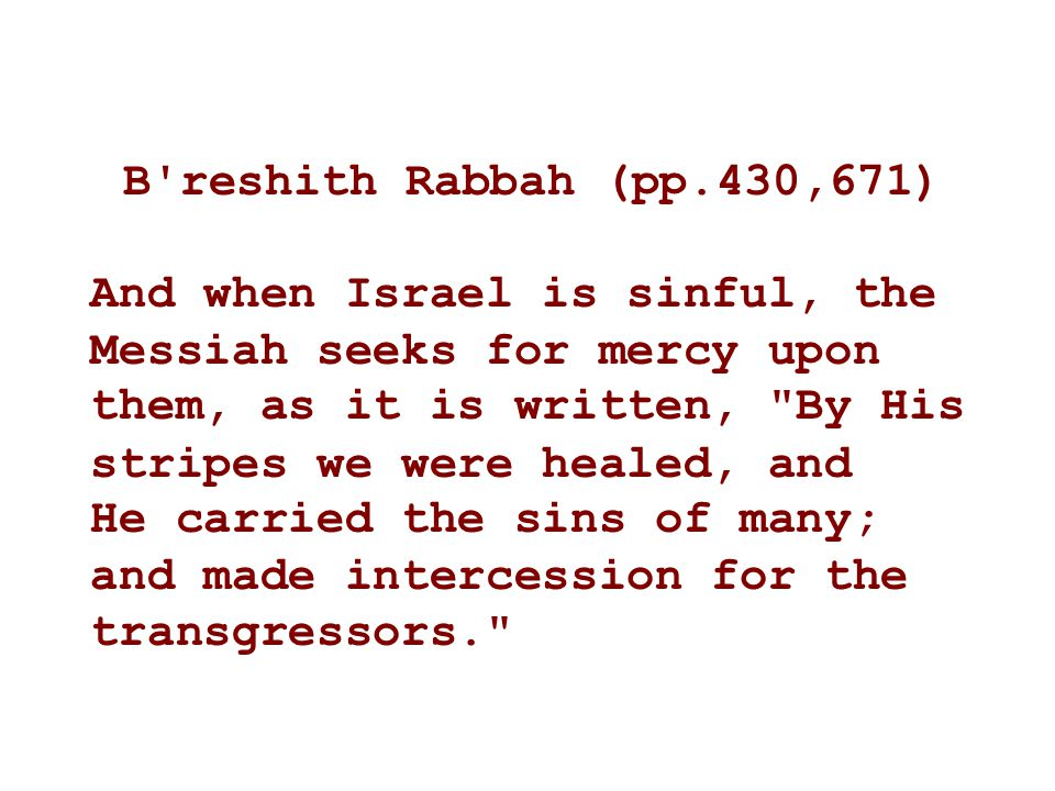 B reshith Rabbah (pp.430,671) And when Israel is sinful, the Messiah seeks for mercy upon.