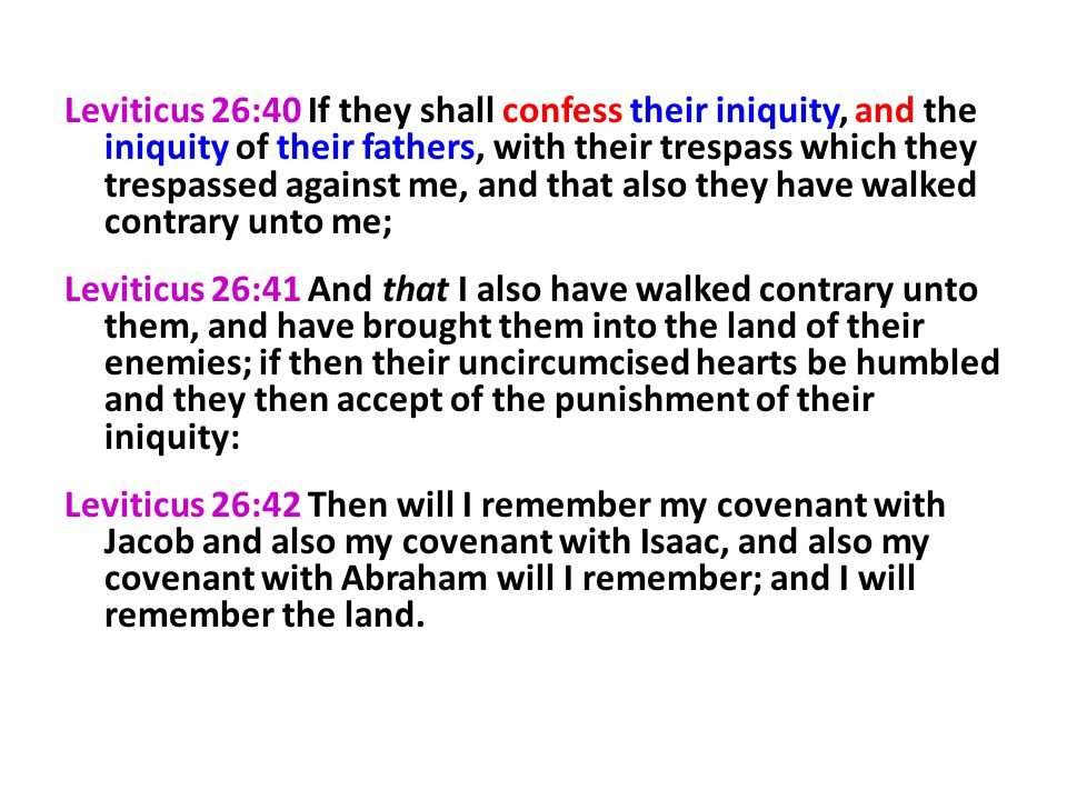 Leviticus 26:40 If they shall confess their iniquity, and the iniquity of their fathers, with their trespass which they trespassed against me, and that also they have walked contrary unto me;