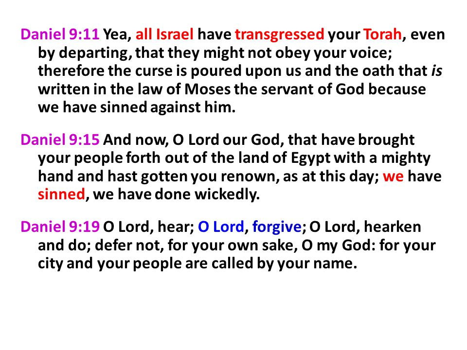 Daniel 9:11 Yea, all Israel have transgressed your Torah, even by departing, that they might not obey your voice; therefore the curse is poured upon us and the oath that is written in the law of Moses the servant of God because we have sinned against him.
