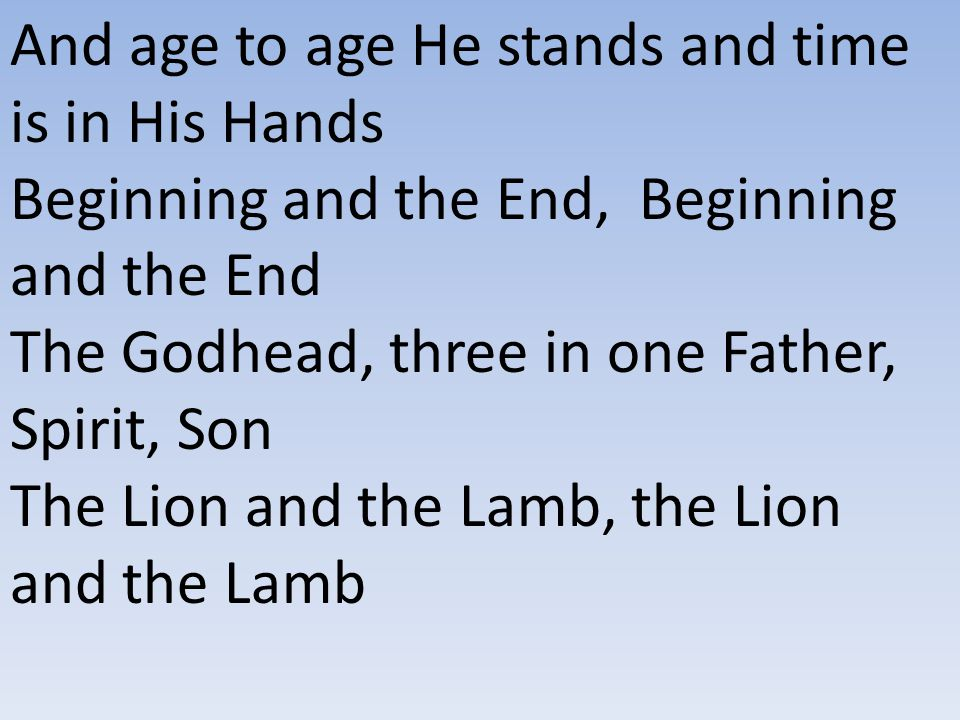 And age to age He stands and time is in His Hands Beginning and the End, Beginning and the End The Godhead, three in one Father, Spirit, Son The Lion and the Lamb, the Lion and the Lamb