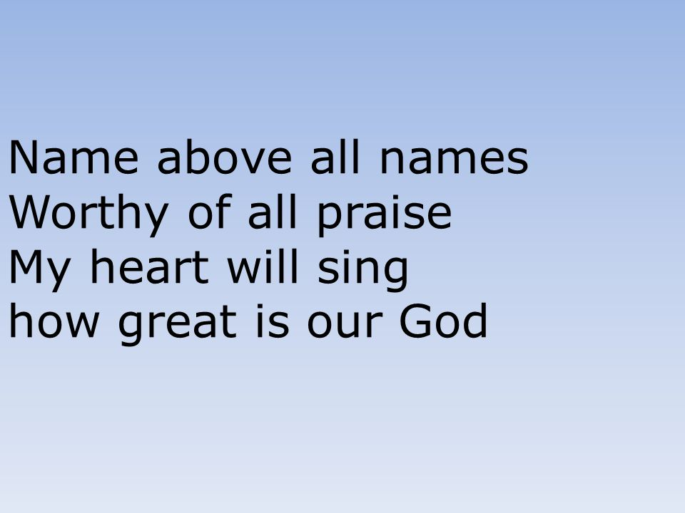 Name above all names Worthy of all praise My heart will sing how great is our God