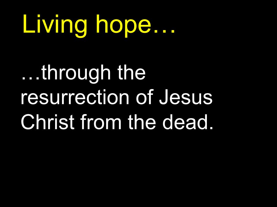 Living hope… …through the resurrection of Jesus Christ from the dead.