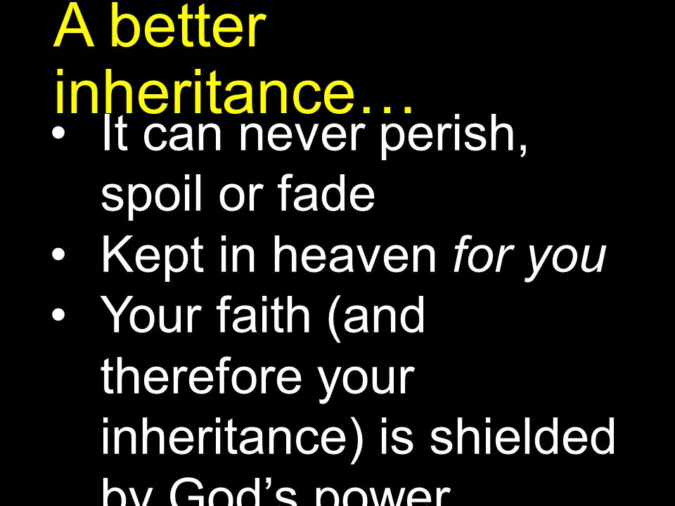 A better inheritance… It can never perish, spoil or fade