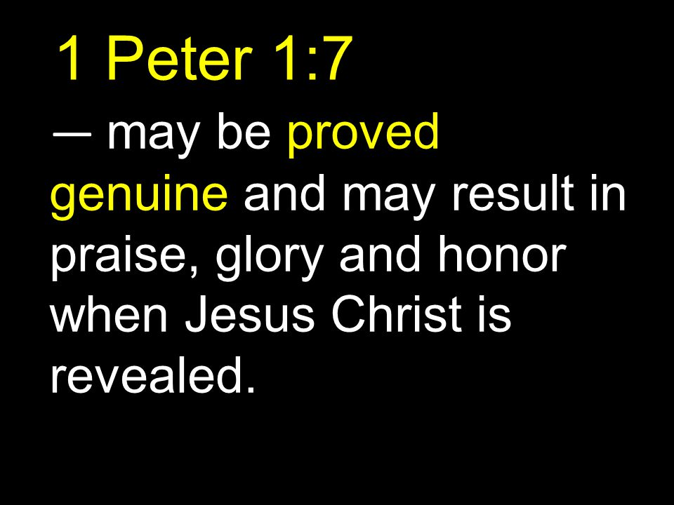 1 Peter 1:7 — may be proved genuine and may result in praise, glory and honor when Jesus Christ is revealed.