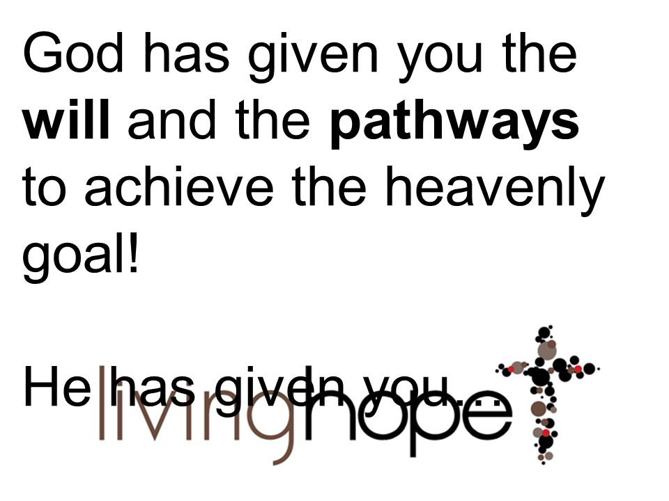 God has given you the will and the pathways to achieve the heavenly goal!