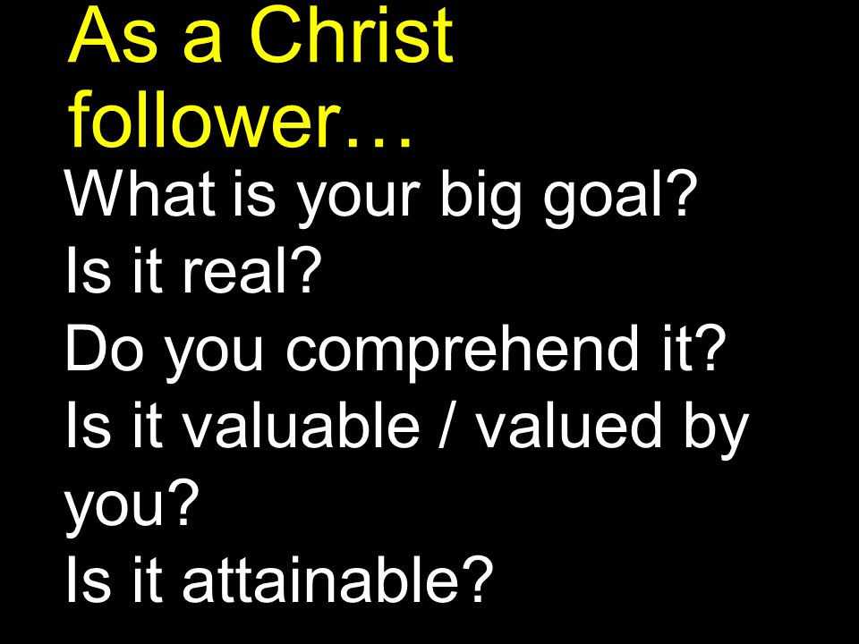 As a Christ follower… What is your big goal Is it real