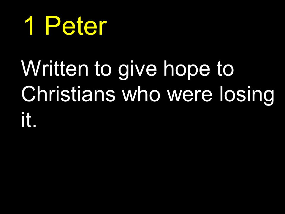 1 Peter Written to give hope to Christians who were losing it.
