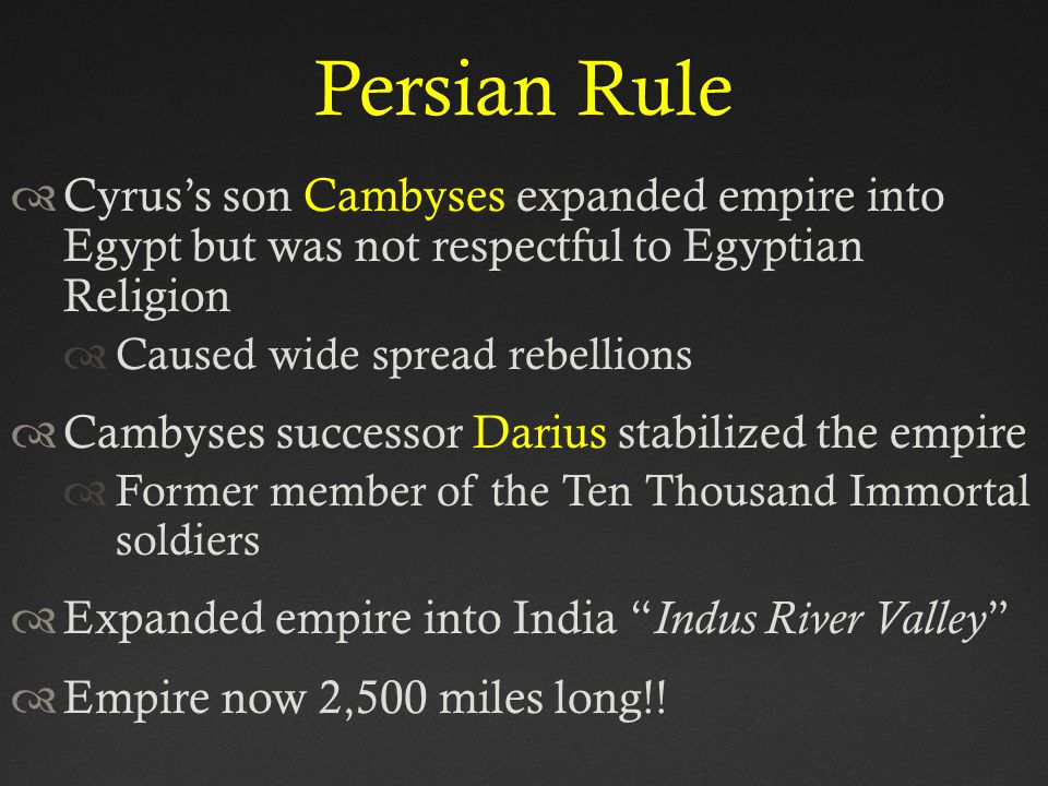 Persian Rule Cyrus's son Cambyses expanded empire into Egypt but was not respectful to Egyptian Religion.