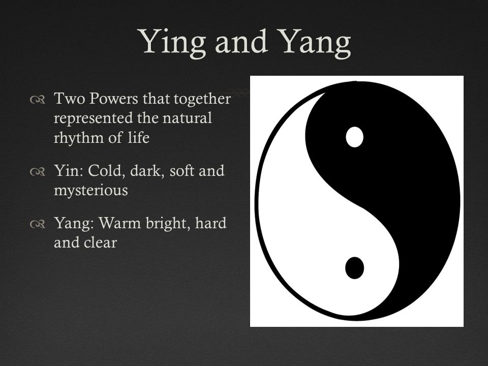 Ying and Yang Two Powers that together represented the natural rhythm of life. Yin: Cold, dark, soft and mysterious.