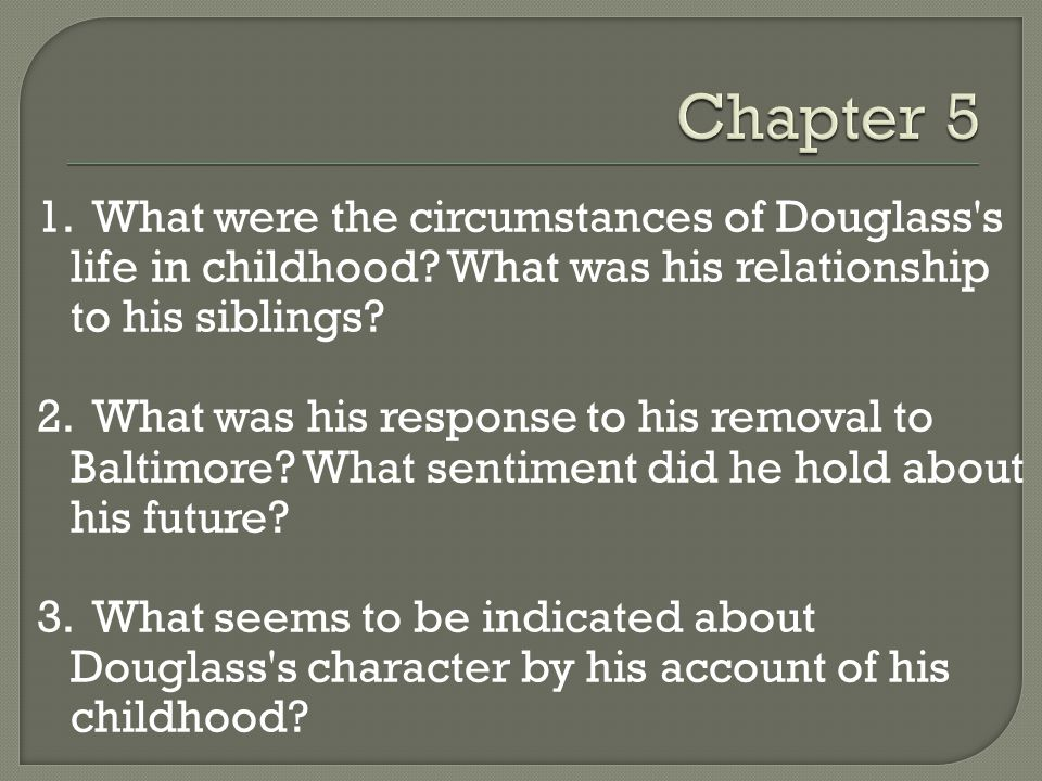 Chapter 5 1. What were the circumstances of Douglass s life in childhood What was his relationship to his siblings