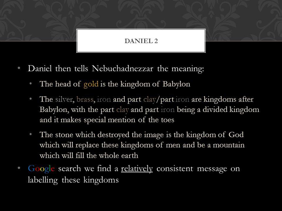 Daniel then tells Nebuchadnezzar the meaning: