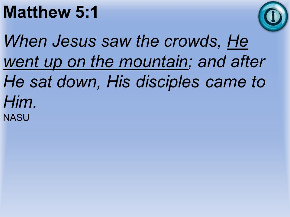 Matthew 5:1 When Jesus saw the crowds, He went up on the mountain; and after He sat down, His disciples came to Him.