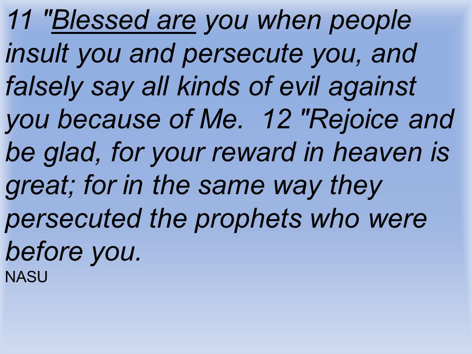11 Blessed are you when people insult you and persecute you, and falsely say all kinds of evil against you because of Me. 12 Rejoice and be glad, for your reward in heaven is great; for in the same way they persecuted the prophets who were before you.