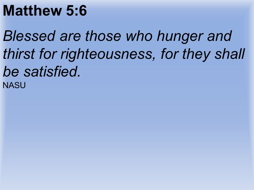 Matthew 5:6 Blessed are those who hunger and thirst for righteousness, for they shall be satisfied.
