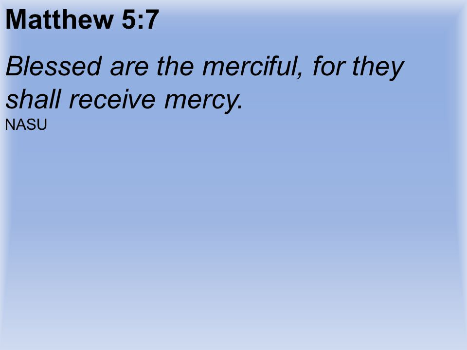 Blessed are the merciful, for they shall receive mercy.